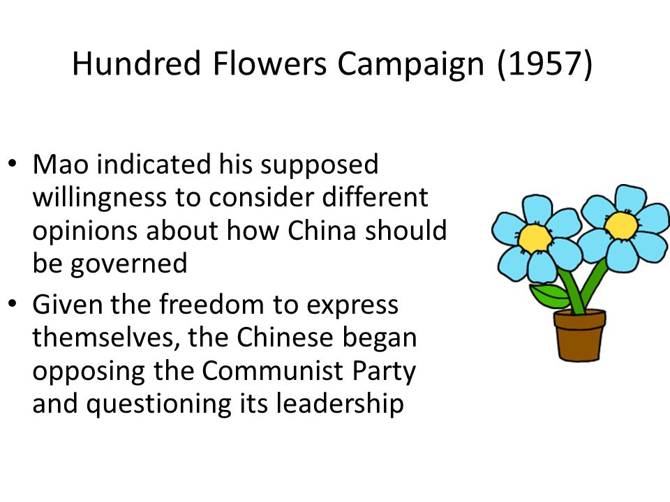 Hundred Flowers Campaign (1957) Mao indicated his supposed willingness to consider different opinions about how China should be governed Given the freedom to express themselves, the Chinese began opposing the Communist Party and questioning its leadership