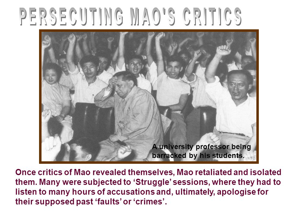 Once critics of Mao revealed themselves, Mao retaliated and isolated them. Many were subjected to 'Struggle' sessions, where they had to listen to man