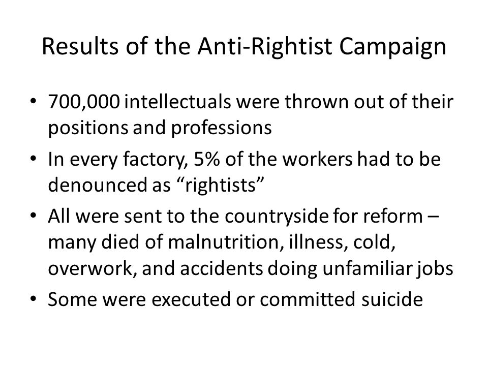 Results of the Anti-Rightist Campaign 700,000 intellectuals were thrown out of their positions and professions In every factory, 5% of the workers had to be denounced as rightists All were sent to the countryside for reform – many died of malnutrition, illness, cold, overwork, and accidents doing unfamiliar jobs Some were executed or committed suicide