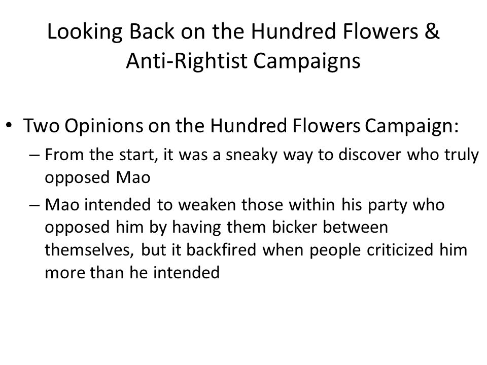 Looking Back on the Hundred Flowers & Anti-Rightist Campaigns Two Opinions on the Hundred Flowers Campaign: – From the start, it was a sneaky way to discover who truly opposed Mao – Mao intended to weaken those within his party who opposed him by having them bicker between themselves, but it backfired when people criticized him more than he intended