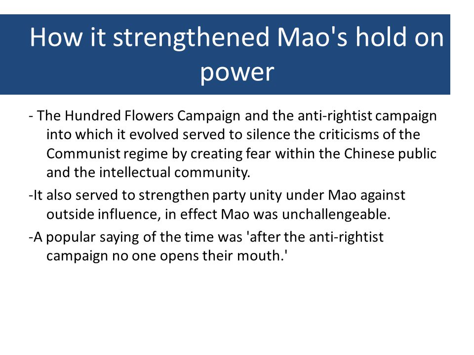 How it strengthened Mao s hold on power - The Hundred Flowers Campaign and the anti-rightist campaign into which it evolved served to silence the criticisms of the Communist regime by creating fear within the Chinese public and the intellectual community.