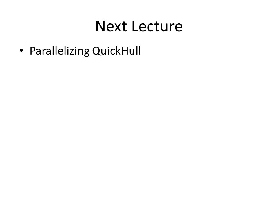 Next Lecture Parallelizing QuickHull