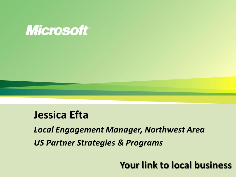 Your link to local business Jessica Efta Local Engagement Manager, Northwest Area US Partner Strategies & Programs