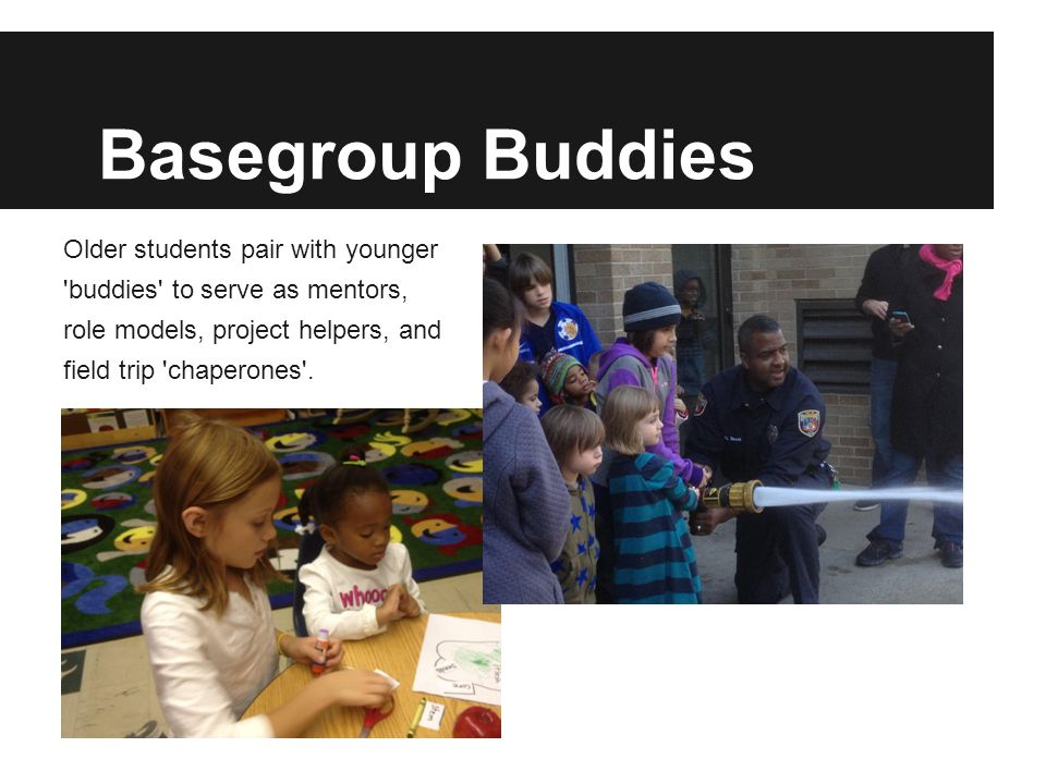 Basegroup Buddies Older students pair with younger buddies to serve as mentors, role models, project helpers, and field trip chaperones .