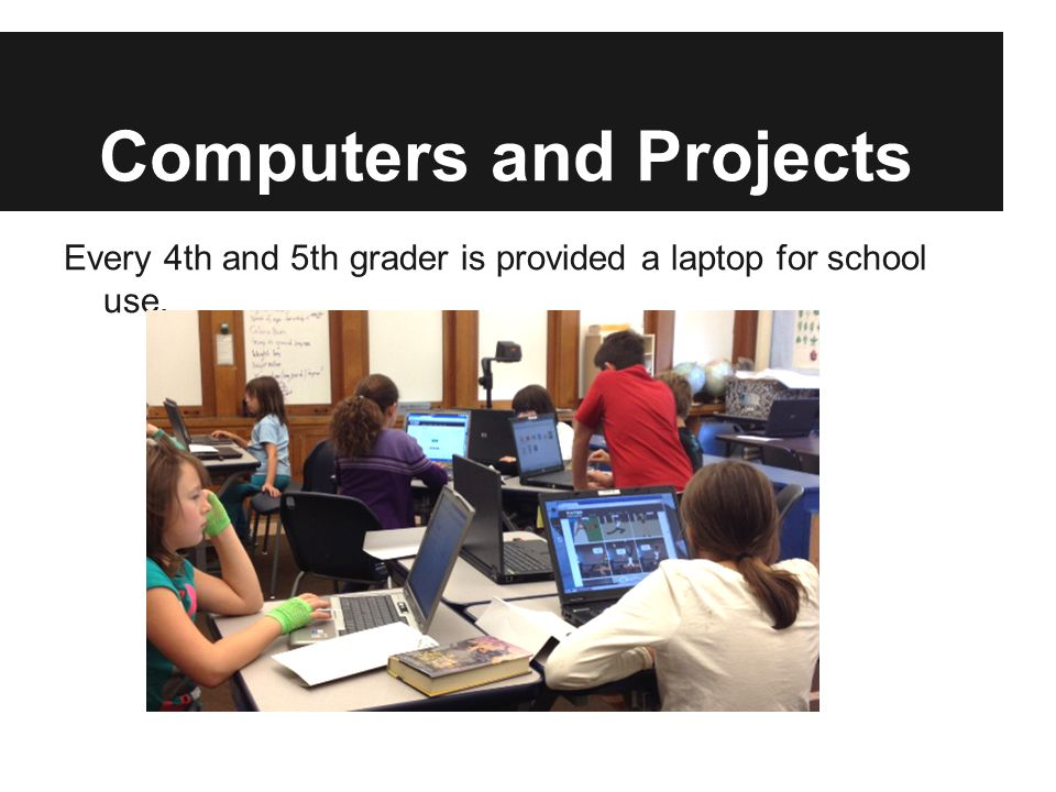 Computers and Projects Every 4th and 5th grader is provided a laptop for school use.
