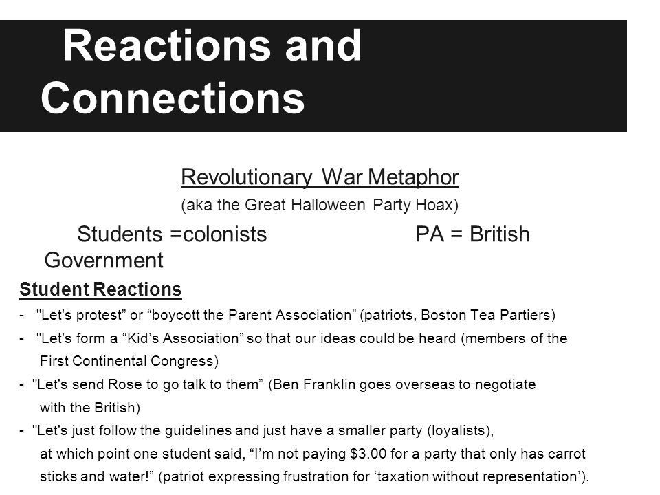 Reactions and Connections Revolutionary War Metaphor (aka the Great Halloween Party Hoax) Students =colonists PA = British Government Student Reactions - Let s protest or boycott the Parent Association (patriots, Boston Tea Partiers) - Let s form a Kid's Association so that our ideas could be heard (members of the First Continental Congress) - Let s send Rose to go talk to them (Ben Franklin goes overseas to negotiate with the British) - Let s just follow the guidelines and just have a smaller party (loyalists), at which point one student said, I'm not paying $3.00 for a party that only has carrot sticks and water! (patriot expressing frustration for 'taxation without representation').