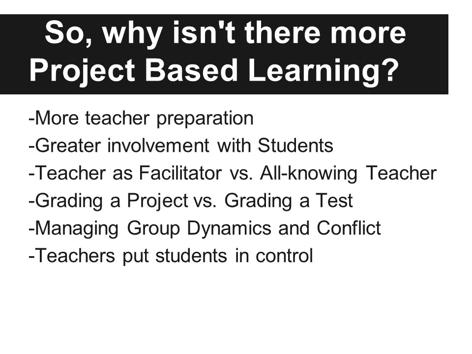 So, why isn t there more Project Based Learning.