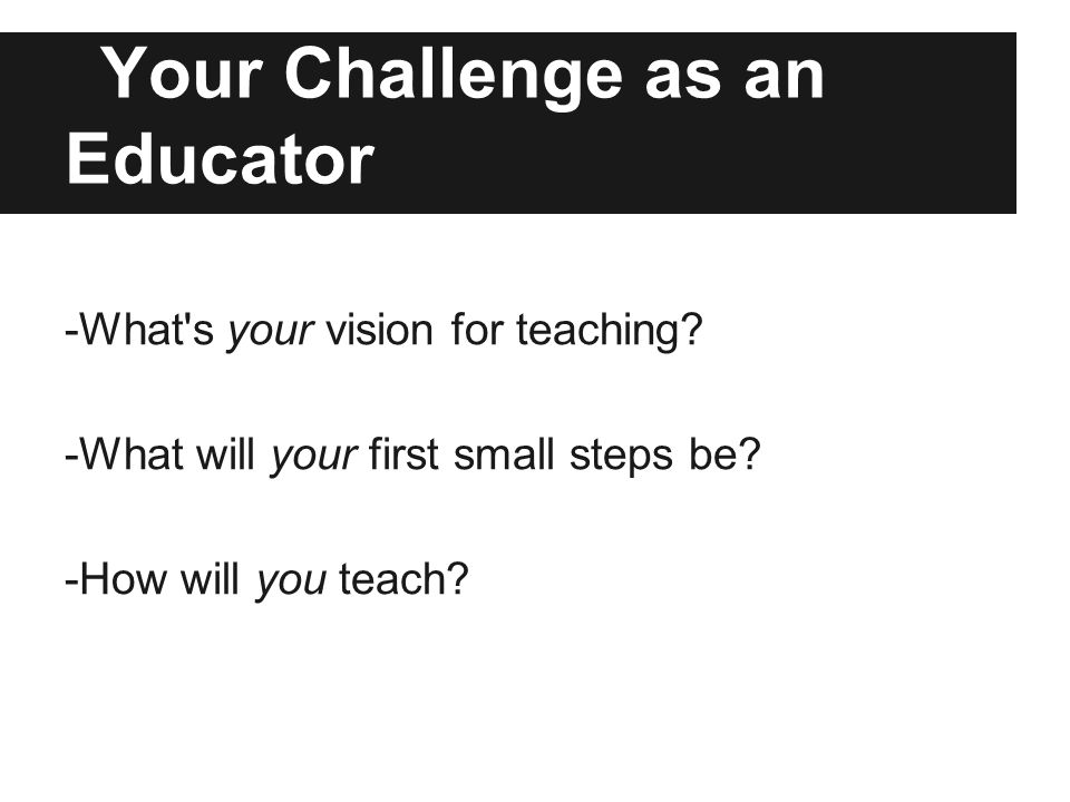 Your Challenge as an Educator -What s your vision for teaching.