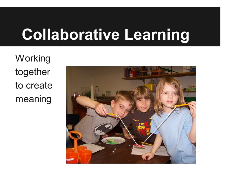 Collaborative Learning Working together to create meaning