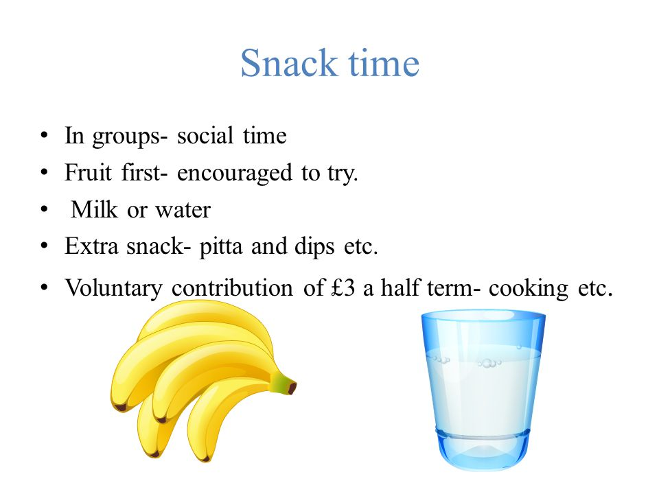 Snack time In groups- social time Fruit first- encouraged to try. Milk or water Extra snack- pitta and dips etc. Voluntary contribution of £3 a half t