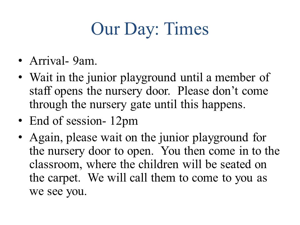 Our Day: Times Arrival- 9am. Wait in the junior playground until a member of staff opens the nursery door. Please don't come through the nursery gate