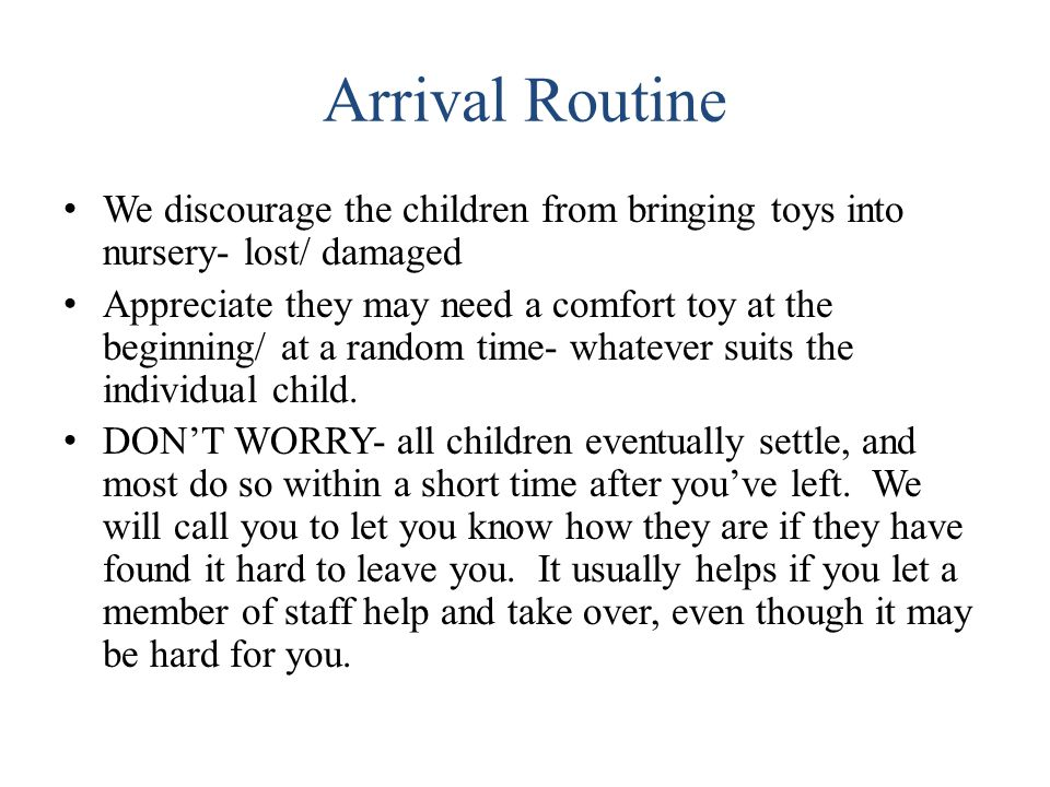 Arrival Routine We discourage the children from bringing toys into nursery- lost/ damaged Appreciate they may need a comfort toy at the beginning/ at