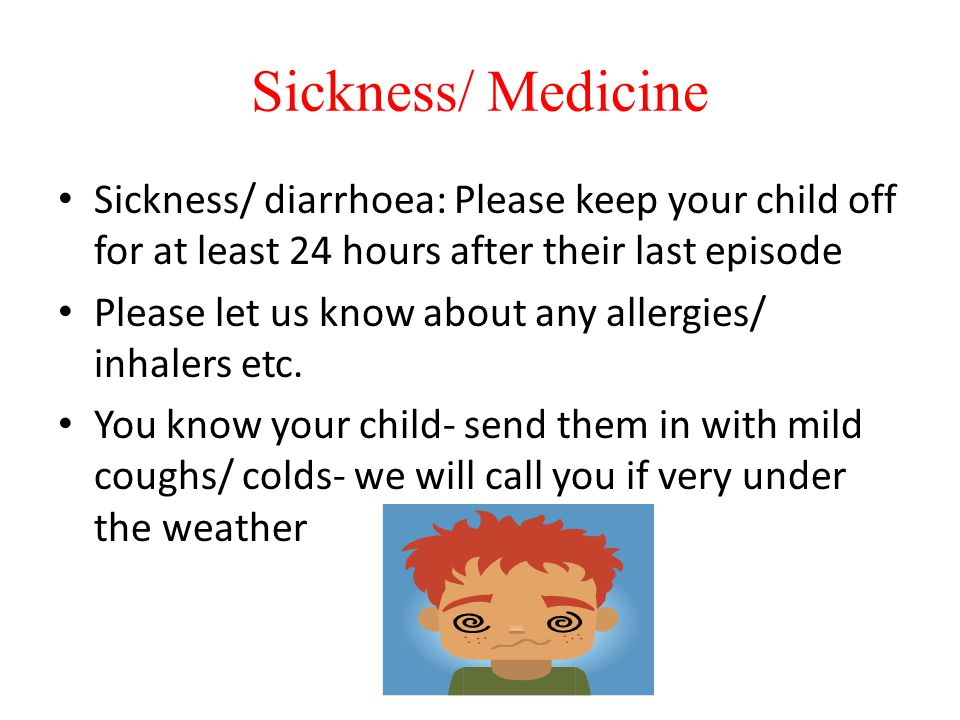 Sickness/ Medicine Sickness/ diarrhoea: Please keep your child off for at least 24 hours after their last episode Please let us know about any allergi