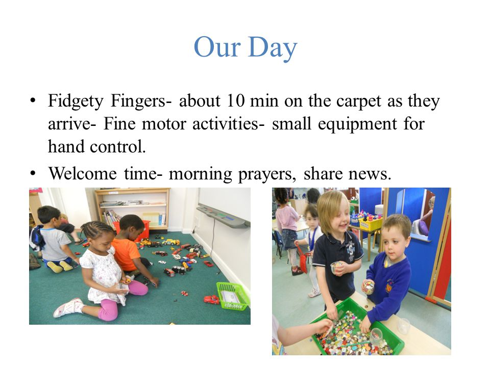 Our Day Fidgety Fingers- about 10 min on the carpet as they arrive- Fine motor activities- small equipment for hand control. Welcome time- morning pra