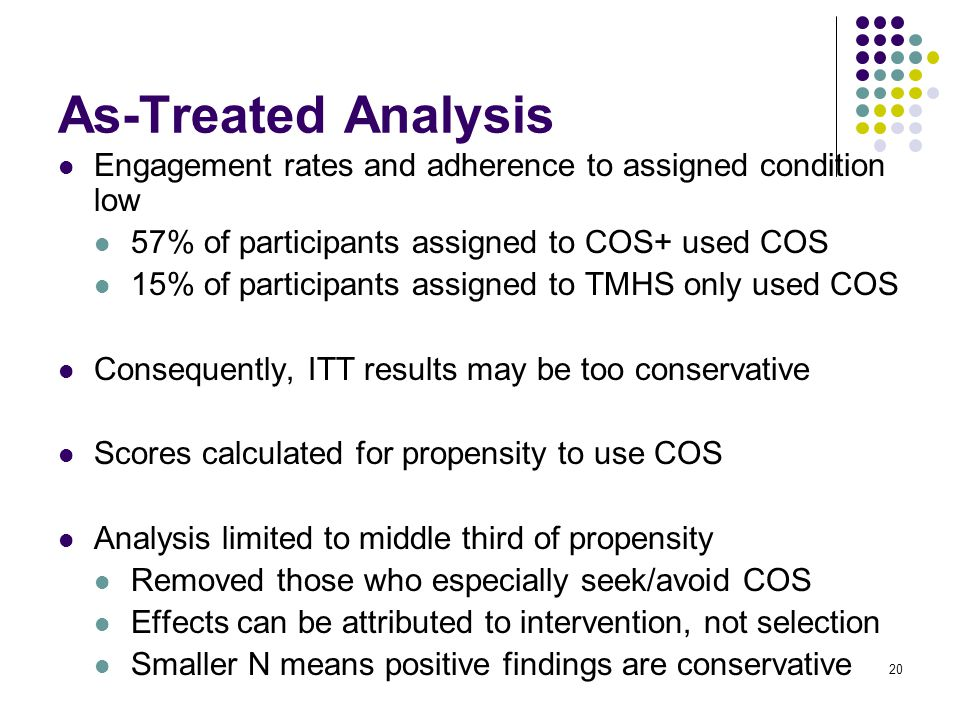 20 As-Treated Analysis Engagement rates and adherence to assigned condition low 57% of participants assigned to COS+ used COS 15% of participants assigned to TMHS only used COS Consequently, ITT results may be too conservative Scores calculated for propensity to use COS Analysis limited to middle third of propensity Removed those who especially seek/avoid COS Effects can be attributed to intervention, not selection Smaller N means positive findings are conservative