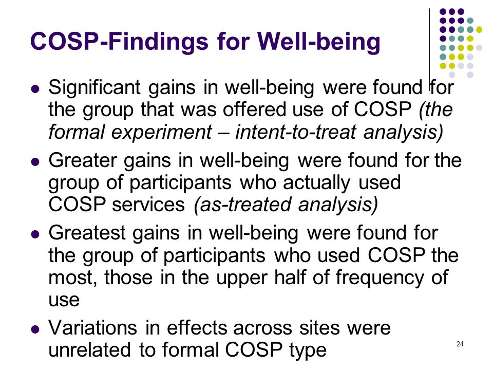 24 COSP-Findings for Well-being Significant gains in well-being were found for the group that was offered use of COSP (the formal experiment – intent-to-treat analysis) Greater gains in well-being were found for the group of participants who actually used COSP services (as-treated analysis) Greatest gains in well-being were found for the group of participants who used COSP the most, those in the upper half of frequency of use Variations in effects across sites were unrelated to formal COSP type