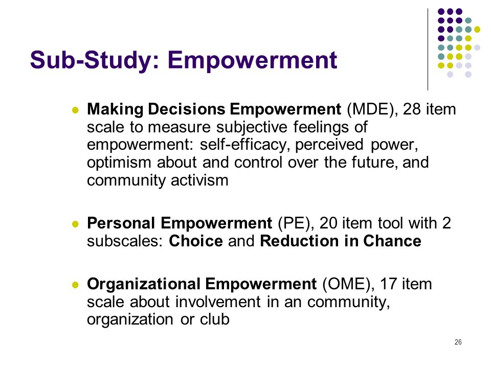 26 Sub-Study: Empowerment Making Decisions Empowerment (MDE), 28 item scale to measure subjective feelings of empowerment: self-efficacy, perceived power, optimism about and control over the future, and community activism Personal Empowerment (PE), 20 item tool with 2 subscales: Choice and Reduction in Chance Organizational Empowerment (OME), 17 item scale about involvement in an community, organization or club