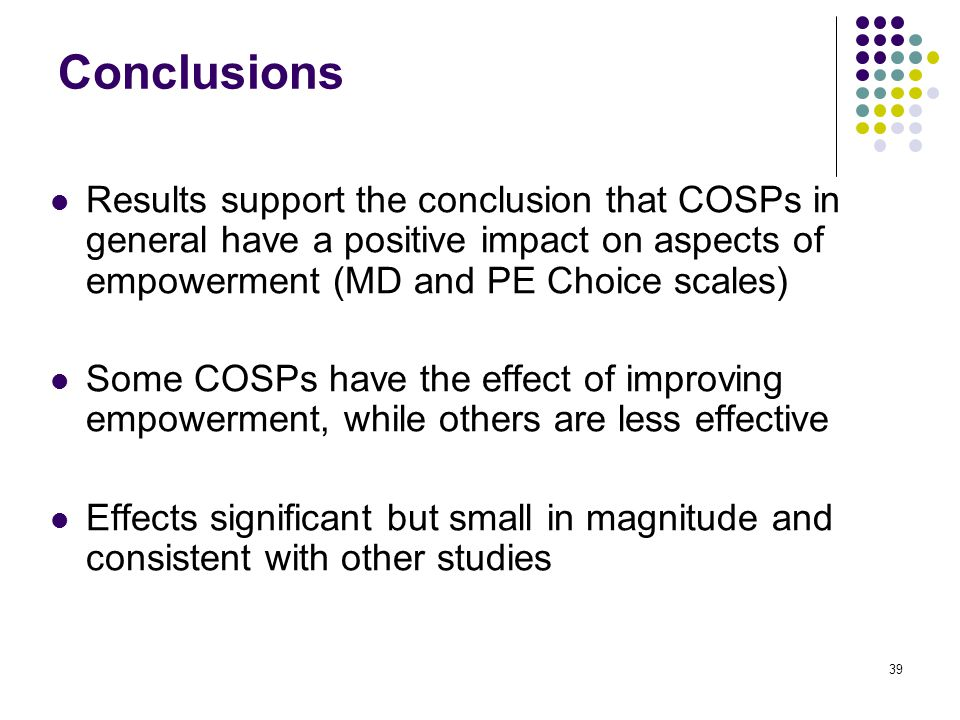 39 Conclusions Results support the conclusion that COSPs in general have a positive impact on aspects of empowerment (MD and PE Choice scales) Some COSPs have the effect of improving empowerment, while others are less effective Effects significant but small in magnitude and consistent with other studies