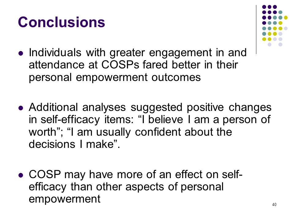 40 Conclusions Individuals with greater engagement in and attendance at COSPs fared better in their personal empowerment outcomes Additional analyses suggested positive changes in self-efficacy items: I believe I am a person of worth ; I am usually confident about the decisions I make .