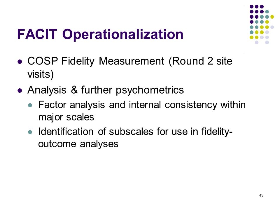 49 FACIT Operationalization COSP Fidelity Measurement (Round 2 site visits) Analysis & further psychometrics Factor analysis and internal consistency within major scales Identification of subscales for use in fidelity- outcome analyses
