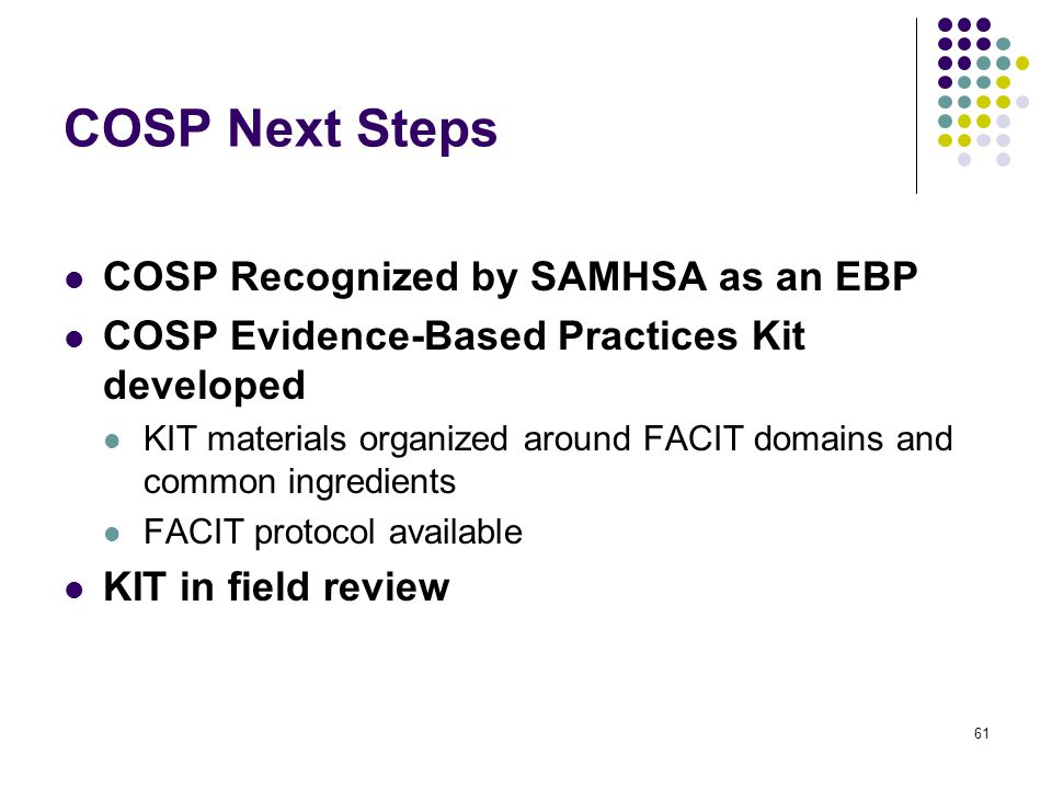 61 COSP Next Steps COSP Recognized by SAMHSA as an EBP COSP Evidence-Based Practices Kit developed KIT materials organized around FACIT domains and common ingredients FACIT protocol available KIT in field review
