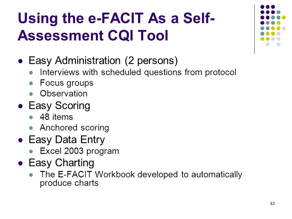 63 Using the e-FACIT As a Self- Assessment CQI Tool Easy Administration (2 persons) Interviews with scheduled questions from protocol Focus groups Observation Easy Scoring 48 items Anchored scoring Easy Data Entry Excel 2003 program Easy Charting The E-FACIT Workbook developed to automatically produce charts