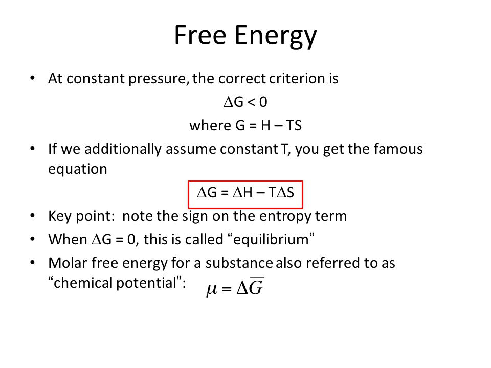 Free Energy At constant pressure, the correct criterion is  G < 0 where G = H – TS If we additionally assume constant T, you get the famous equation  G =  H – T  S Key point: note the sign on the entropy term When  G = 0, this is called equilibrium Molar free energy for a substance also referred to as chemical potential :