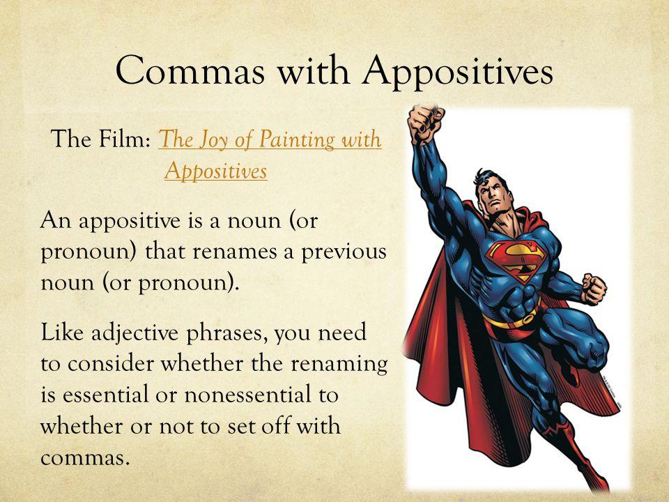 Commas with Appositives The Film: The Joy of Painting with Appositives The Joy of Painting with Appositives An appositive is a noun (or pronoun) that renames a previous noun (or pronoun).
