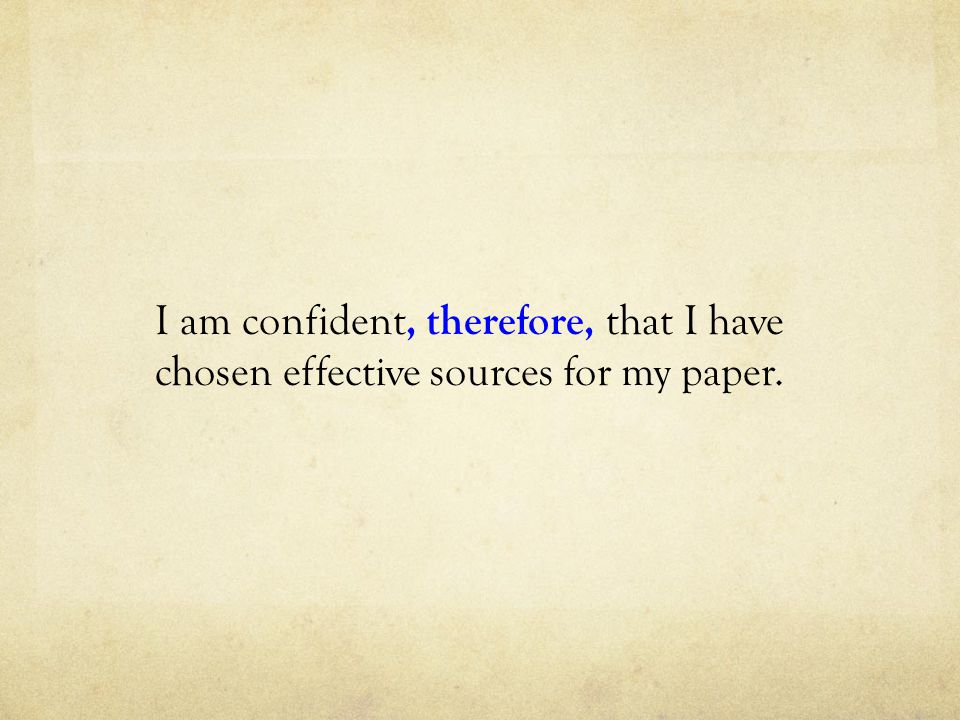 I am confident, therefore, that I have chosen effective sources for my paper.