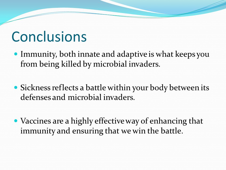 Conclusions Immunity, both innate and adaptive is what keeps you from being killed by microbial invaders.