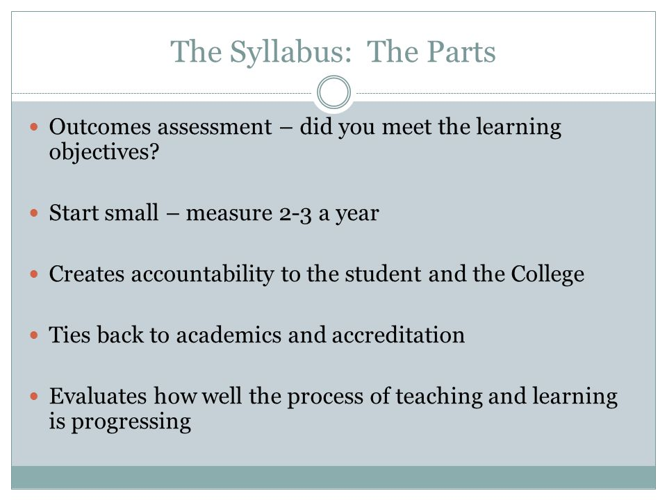 The Syllabus: The Parts Outcomes assessment – did you meet the learning objectives? Start small – measure 2-3 a year Creates accountability to the stu