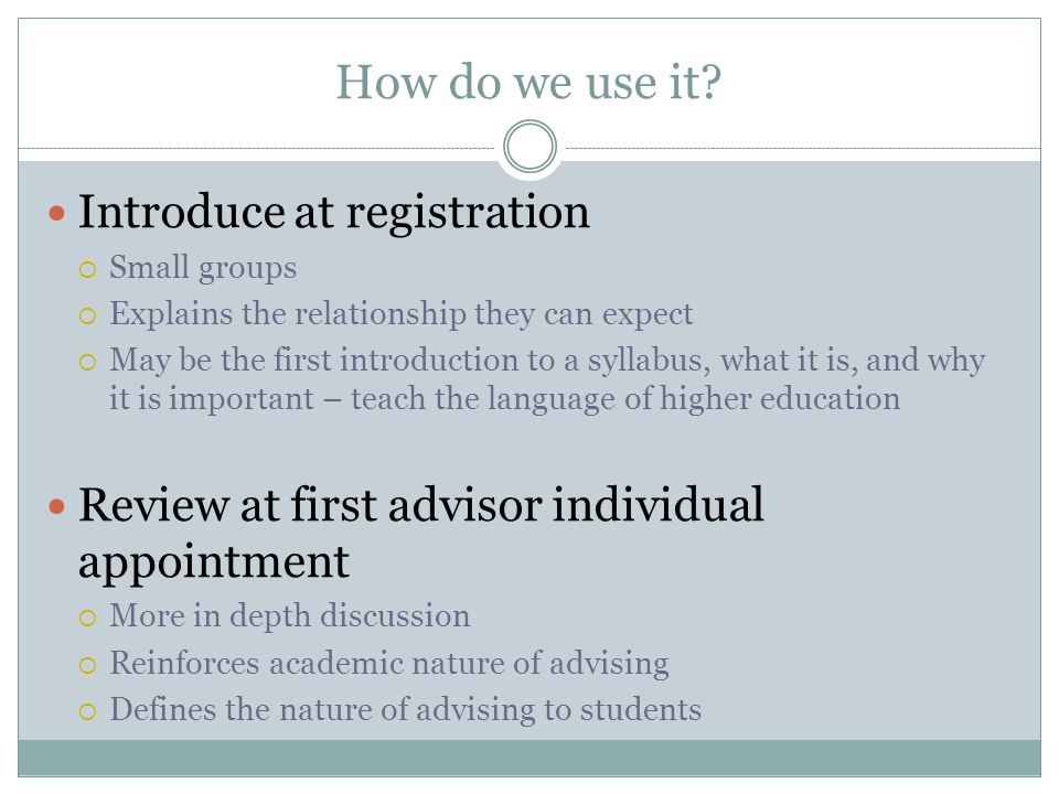 How do we use it? Introduce at registration  Small groups  Explains the relationship they can expect  May be the first introduction to a syllabus,