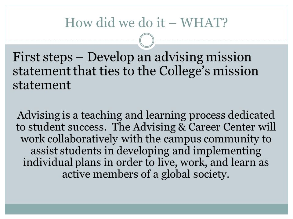 How did we do it – WHAT? First steps – Develop an advising mission statement that ties to the College's mission statement Advising is a teaching and l