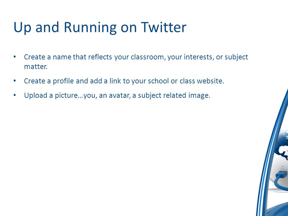 Up and Running on Twitter Create a name that reflects your classroom, your interests, or subject matter.