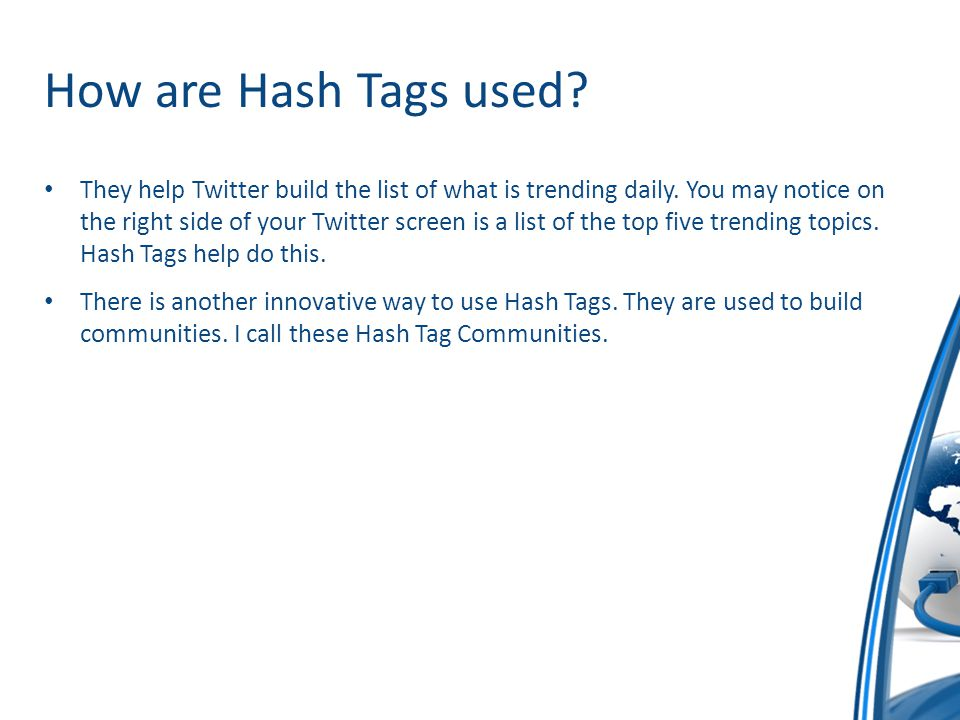 How are Hash Tags used? They help Twitter build the list of what is trending daily. You may notice on the right side of your Twitter screen is a list