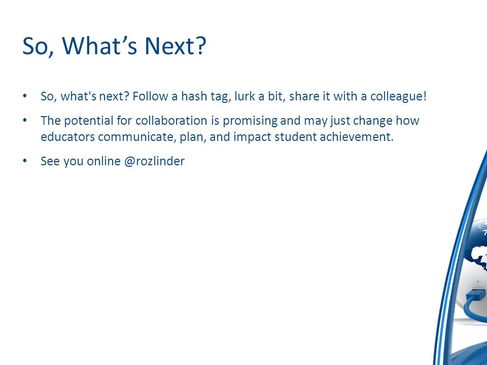 So, What's Next? So, what's next? Follow a hash tag, lurk a bit, share it with a colleague! The potential for collaboration is promising and may just