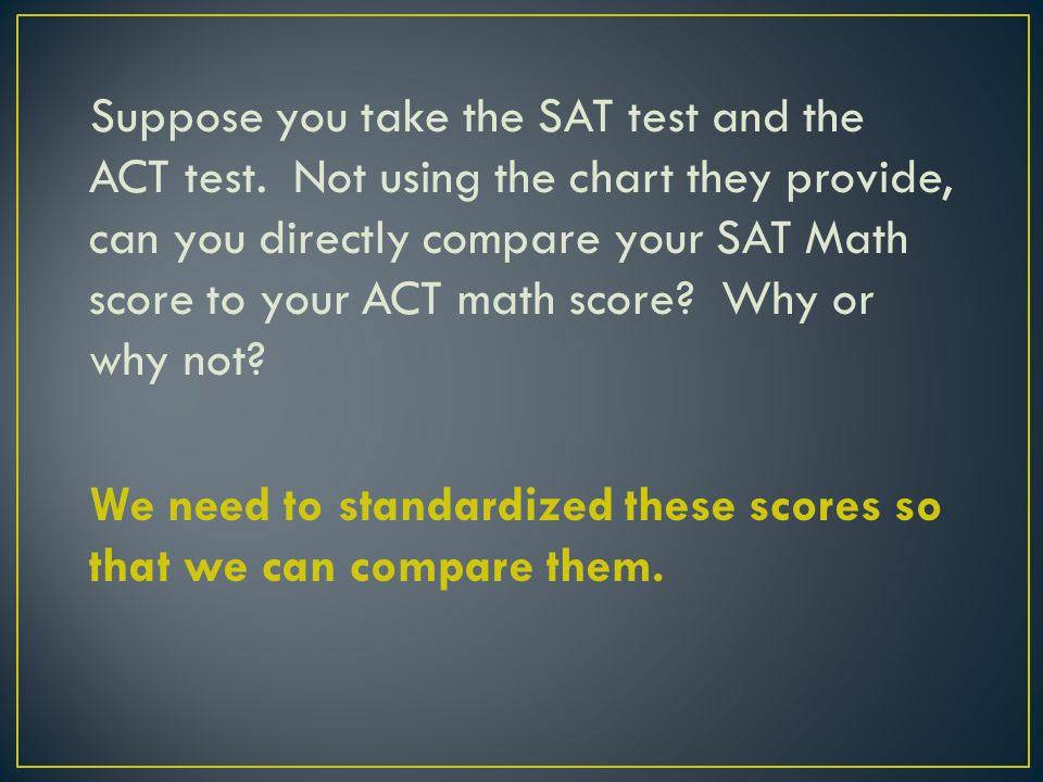 Suppose you take the SAT test and the ACT test.