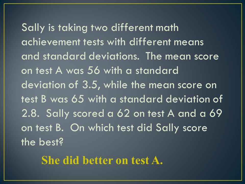 Sally is taking two different math achievement tests with different means and standard deviations. The mean score on test A was 56 with a standard dev