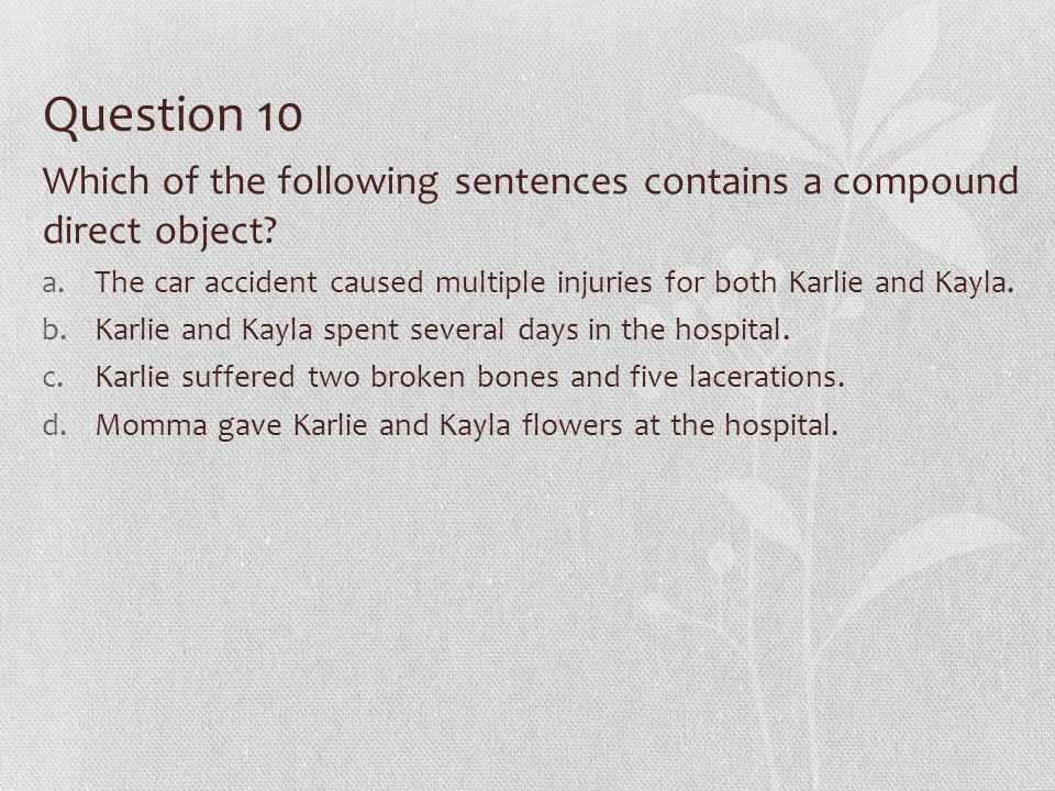 Question 10 Which of the following sentences contains a compound direct object? a.The car accident caused multiple injuries for both Karlie and Kayla.