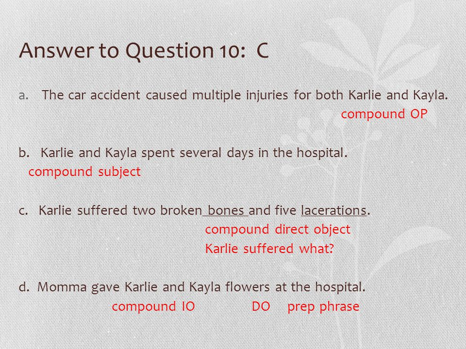 Answer to Question 10: C a.The car accident caused multiple injuries for both Karlie and Kayla. compound OP b. Karlie and Kayla spent several days in