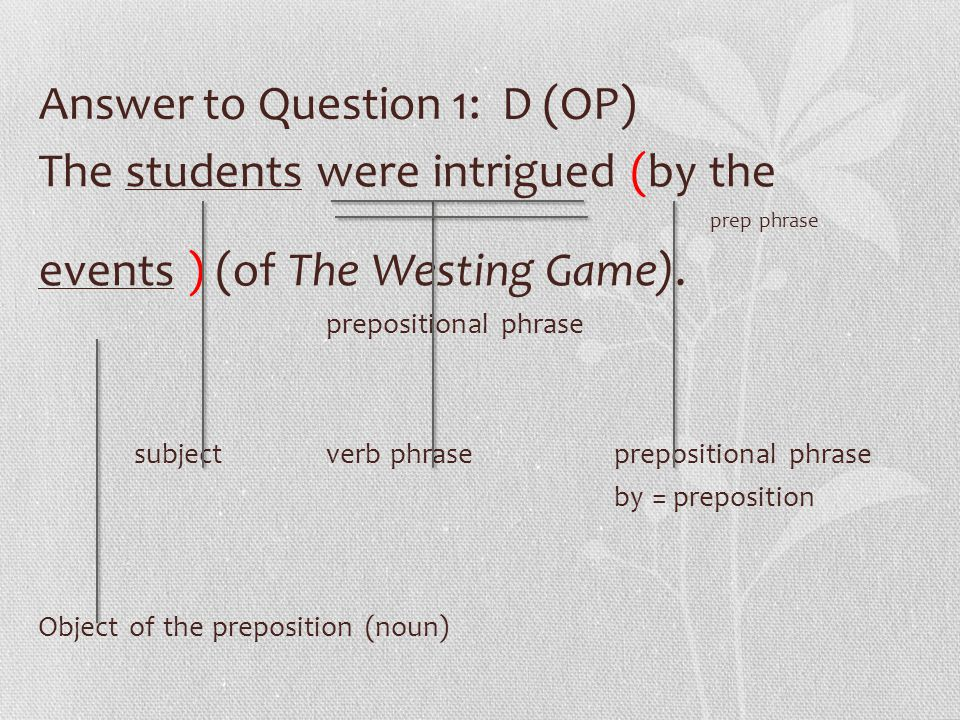 Answer to Question 1: D (OP) The students were intrigued (by the prep phrase events ) (of The Westing Game). prepositional phrase subjectverb phrasepr