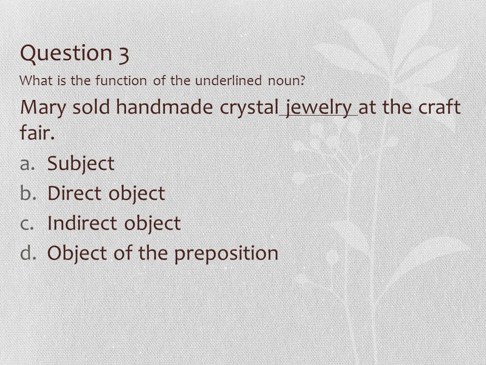 Question 3 What is the function of the underlined noun? Mary sold handmade crystal jewelry at the craft fair. a.Subject b.Direct object c.Indirect obj