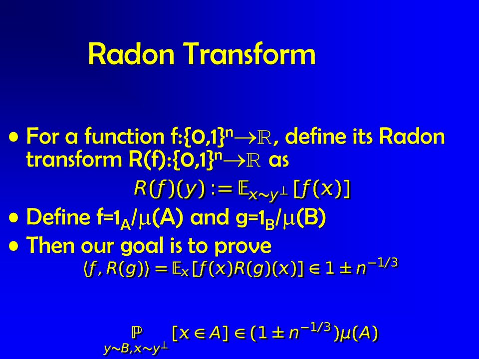 For a function f:{0,1} n  , define its Radon transform R(f):{0,1} n   asFor a function f:{0,1} n  , define its Radon transform R(f):{0,1} n   as Define f=1 A /  (A) and g=1 B /  (B)Define f=1 A /  (A) and g=1 B /  (B) Then our goal is to proveThen our goal is to prove Radon Transform
