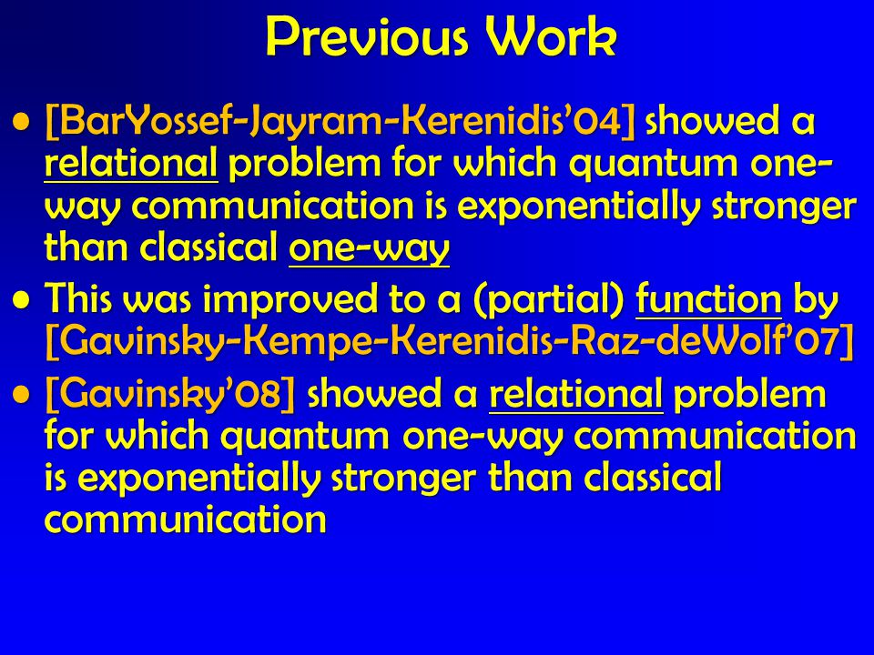 [BarYossef-Jayram-Kerenidis'04] showed a relational problem for which quantum one- way communication is exponentially stronger than classical one-way[BarYossef-Jayram-Kerenidis'04] showed a relational problem for which quantum one- way communication is exponentially stronger than classical one-way This was improved to a (partial) function by [Gavinsky-Kempe-Kerenidis-Raz-deWolf'07]This was improved to a (partial) function by [Gavinsky-Kempe-Kerenidis-Raz-deWolf'07] [Gavinsky'08] showed a relational problem for which quantum one-way communication is exponentially stronger than classical communication[Gavinsky'08] showed a relational problem for which quantum one-way communication is exponentially stronger than classical communication Previous Work