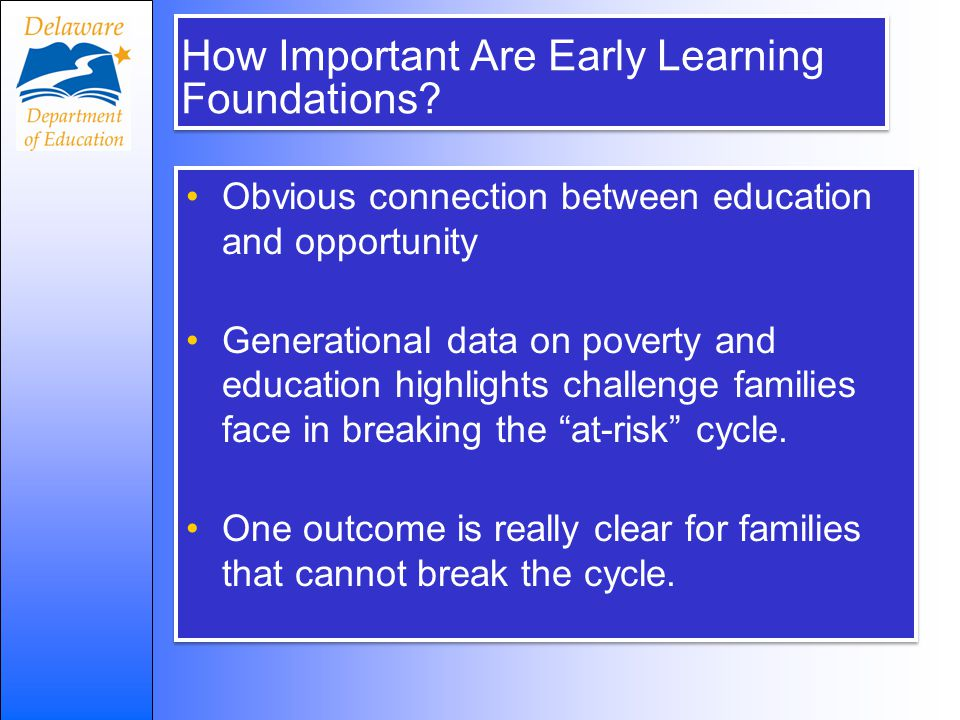 How Important Are Early Learning Foundations? Obvious connection between education and opportunity Generational data on poverty and education highligh