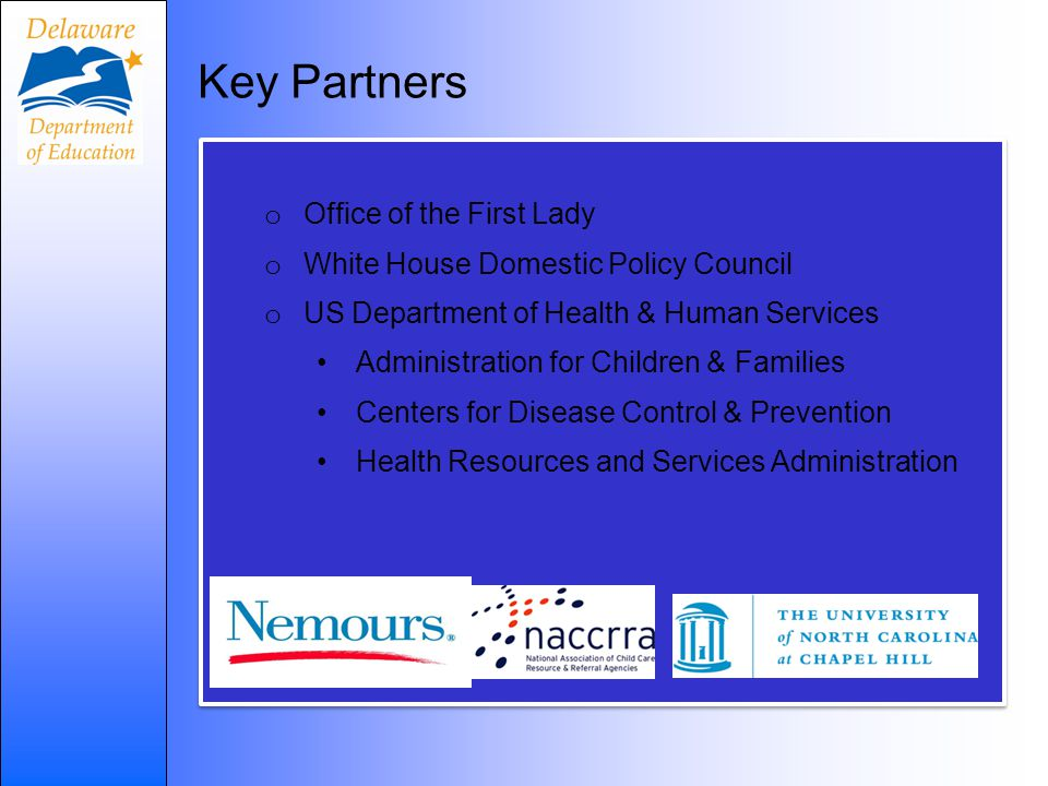 o Office of the First Lady o White House Domestic Policy Council o US Department of Health & Human Services Administration for Children & Families Centers for Disease Control & Prevention Health Resources and Services Administration o Office of the First Lady o White House Domestic Policy Council o US Department of Health & Human Services Administration for Children & Families Centers for Disease Control & Prevention Health Resources and Services Administration Key Partners