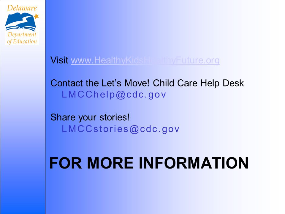FOR MORE INFORMATION Visit www.HealthyKidsHealthyFuture.orgwww.HealthyKidsHealthyFuture.org Contact the Let's Move! Child Care Help Desk LMCChelp@cdc.