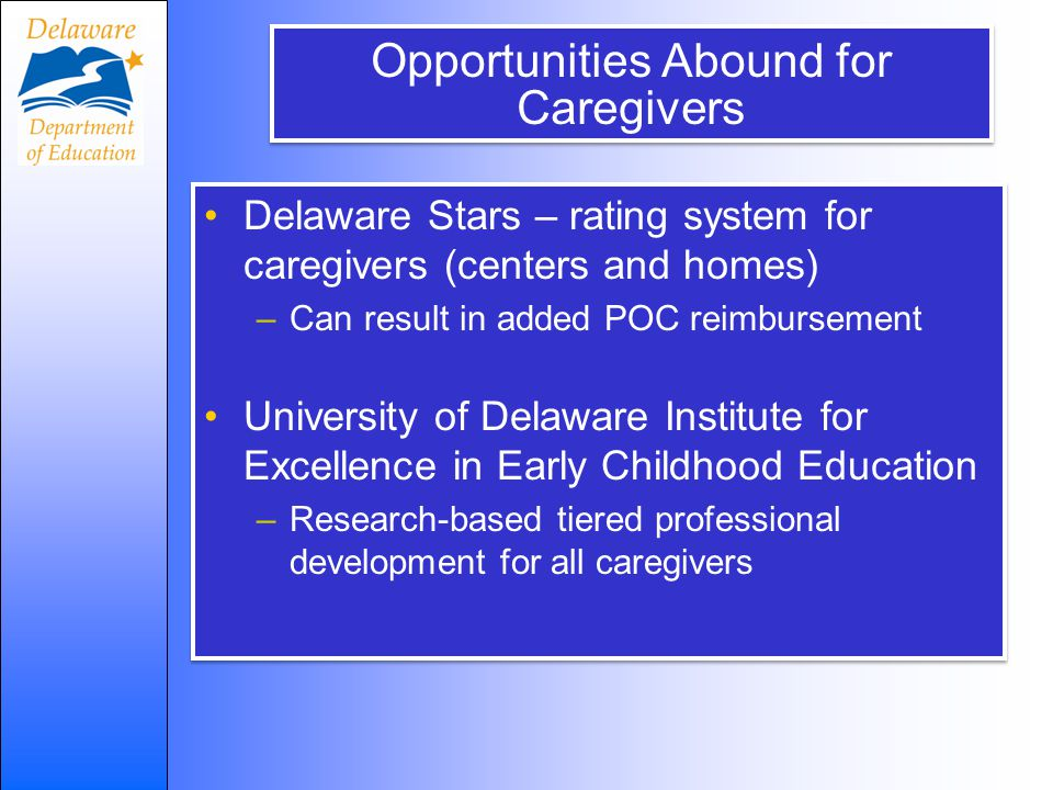 Opportunities Abound for Caregivers Delaware Stars – rating system for caregivers (centers and homes) –Can result in added POC reimbursement University of Delaware Institute for Excellence in Early Childhood Education –Research-based tiered professional development for all caregivers Delaware Stars – rating system for caregivers (centers and homes) –Can result in added POC reimbursement University of Delaware Institute for Excellence in Early Childhood Education –Research-based tiered professional development for all caregivers