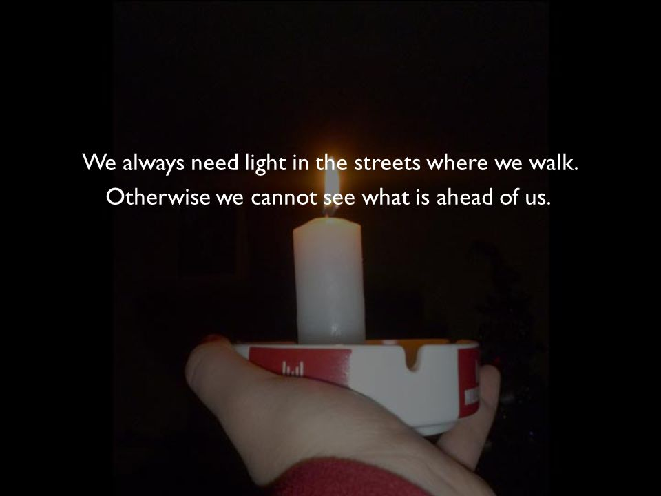 We always need light in the streets where we walk. Otherwise we cannot see what is ahead of us.