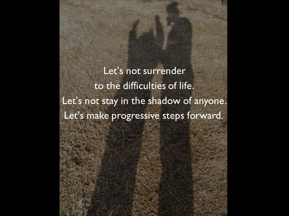 Let s not surrender to the difficulties of life.Let s not stay in the shadow of anyone.